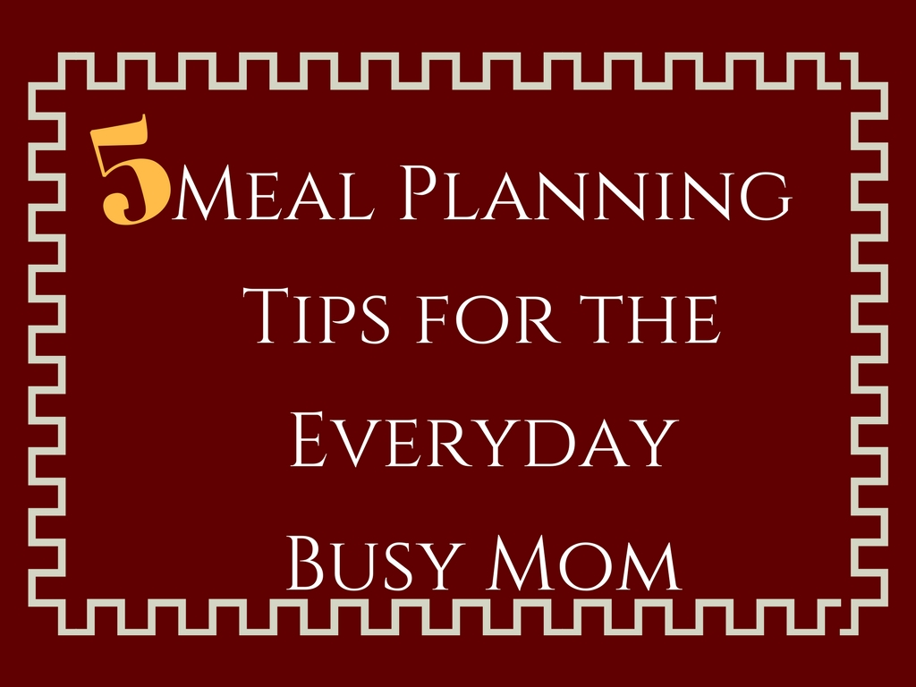 5 Meal Planning Tips for the Everyday busy Mom
